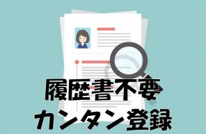 履歴書不要のカンタン登録!